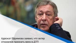 Адвокат Ефремова заявил, что актер отказался признать вину в ДТП