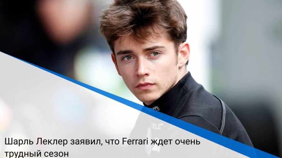 Шарль Леклер заявил, что Ferrari ждет очень трудный сезон