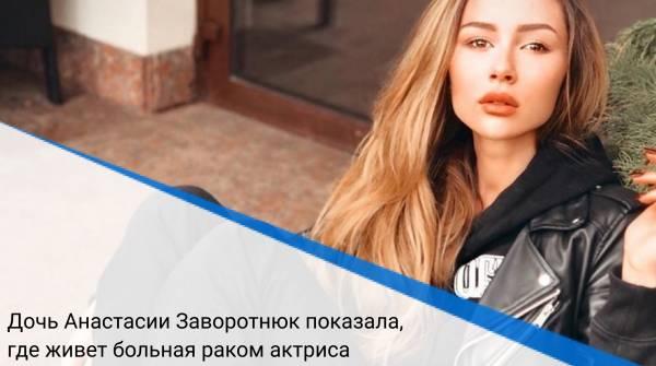 Дочь Анастасии Заворотнюк показала, где живет больная раком актриса