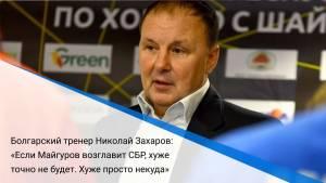 Болгарский тренер Николай Захаров: «Если Майгуров возглавит СБР, хуже точно не будет. Хуже просто некуда»
