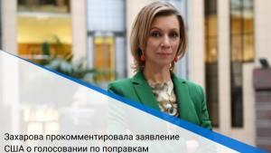 Захарова прокомментировала заявление США о голосовании по поправкам