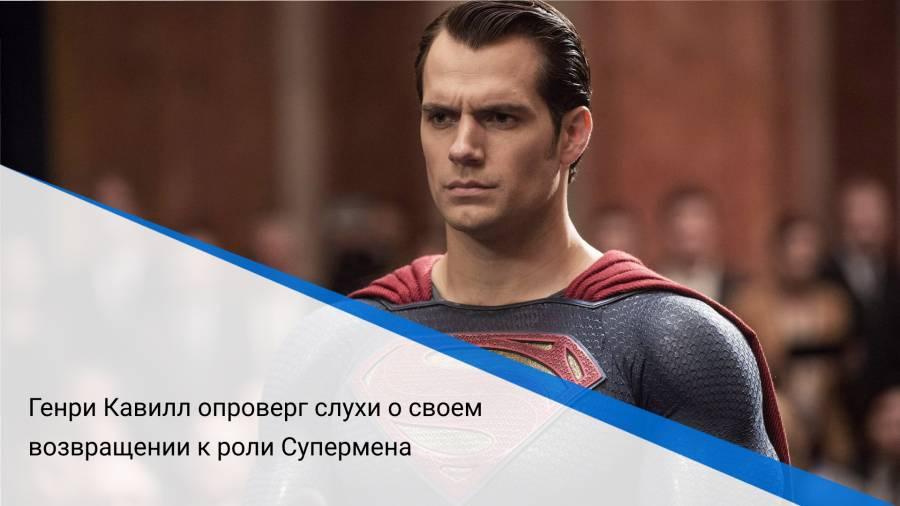 Генри Кавилл опроверг слухи о своем возвращении к роли Супермена