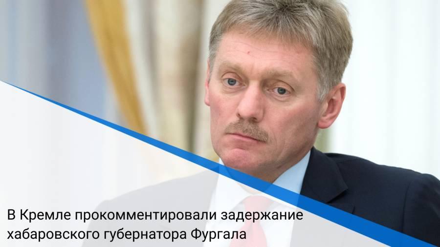 В Кремле прокомментировали задержание хабаровского губернатора Фургала