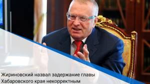 Жириновский назвал задержание главы Хабаровского края некорректным