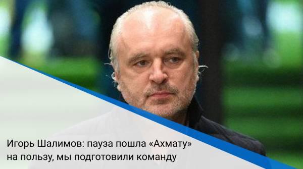 Игорь Шалимов: пауза пошла «Ахмату» на пользу, мы подготовили команду
