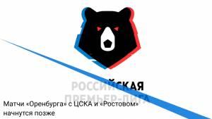 Матчи «Оренбурга» с ЦСКА и «Ростовом» начнутся позже