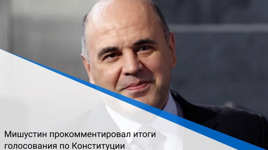 Мишустин прокомментировал итоги голосования по Конституции