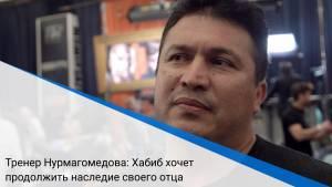 Тренер Нурмагомедова: Хабиб хочет продолжить наследие своего отца