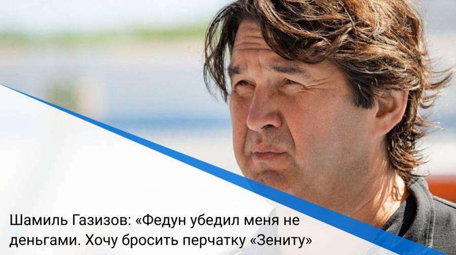 Шамиль Газизов: «Федун убедил меня не деньгами. Хочу бросить перчатку «Зениту»