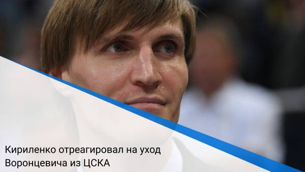 Кириленко отреагировал на уход Воронцевича из ЦСКА