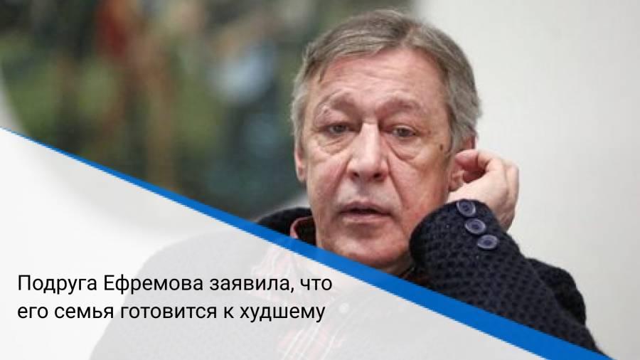 Подруга Ефремова заявила, что его семья готовится к худшему