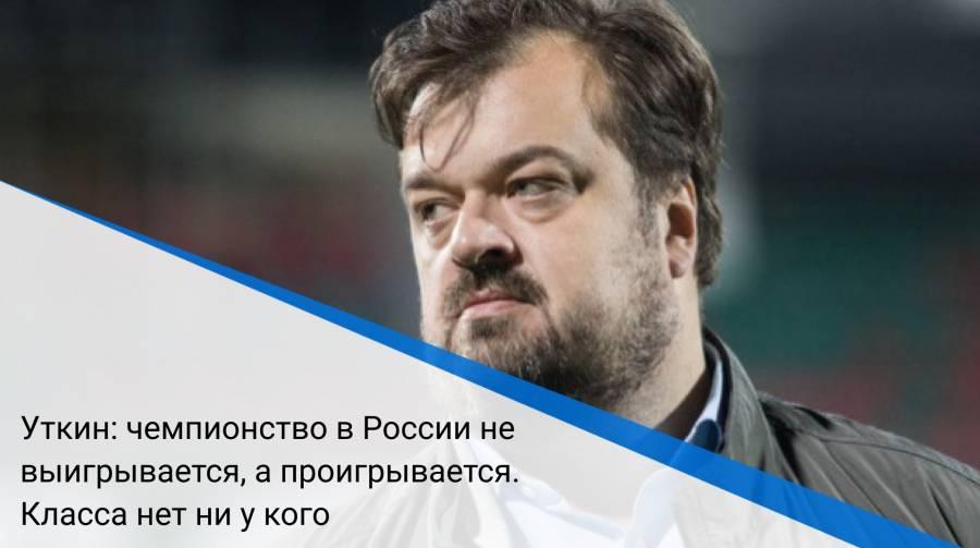 Уткин: чемпионство в России не выигрывается, а проигрывается. Класса нет ни у кого