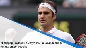 Федерер намерен выступить на Уимблдоне в следующем сезоне