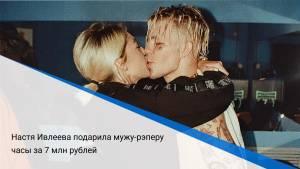 Настя Ивлеева подарила мужу-рэперу часы за 7 млн рублей