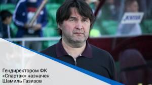 Гендиректором ФК «Спартак» назначен Шамиль Газизов