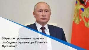 В Кремле прокомментировали сообщения о разговоре Путина и Лукашенко