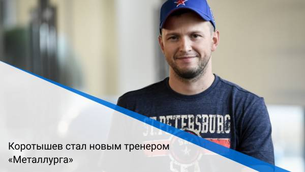 Коротышев стал новым тренером «Металлурга»