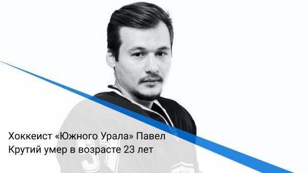 Хоккеист «Южного Урала» Павел Крутий умер в возрасте 23 лет