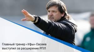 Главный тренер «Уфы» Евсеев выступил за расширение РПЛ
