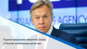 Пушков предложил запретить въезд в Россию нелояльным артистам