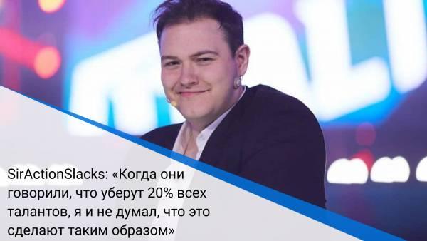 SirActionSlacks: «Когда они говорили, что уберут 20% всех талантов, я и не думал, что это сделают таким образом»