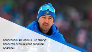 Касперович и Норицын не смогут провести первый сбор сборной Болгарии