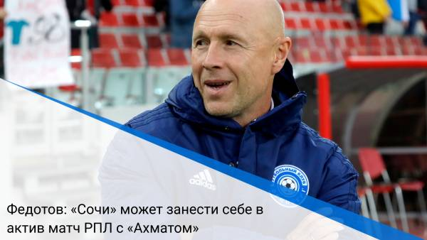 Федотов: «Сочи» может занести себе в актив матч РПЛ с «Ахматом»