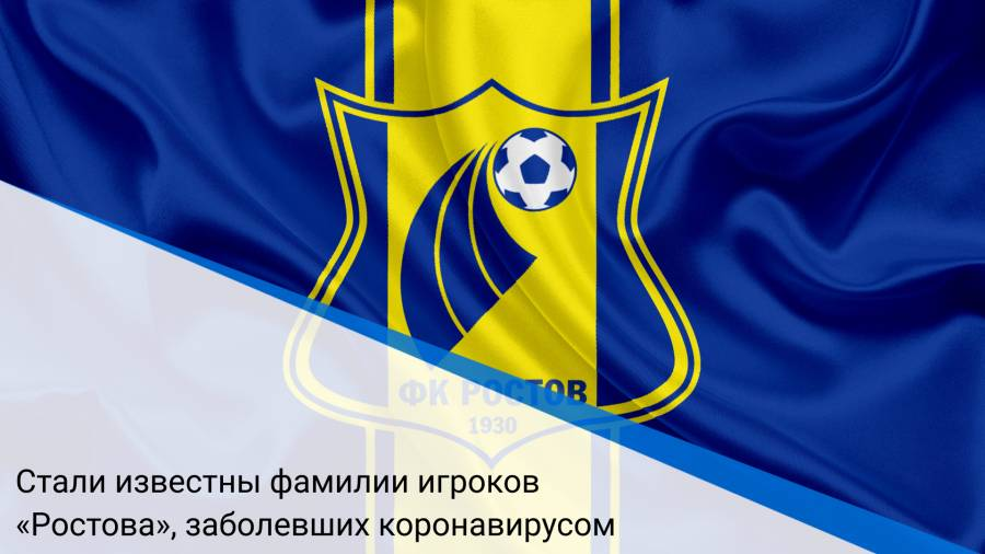 Стали известны фамилии игроков «Ростова», заболевших коронавирусом