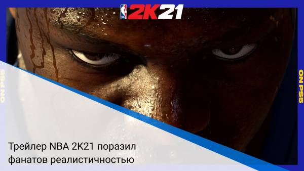 Трейлер NBA 2K21 поразил фанатов реалистичностью