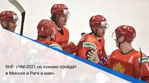 IIHF: «ЧМ-2021 по хоккею пройдёт в Минске и Риге в мае»