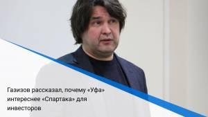 Газизов рассказал, почему «Уфа» интереснее «Спартака» для инвесторов