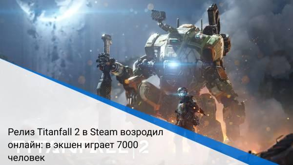 Релиз Titanfall 2 в Steam возродил онлайн: в экшен играет 7000 человек