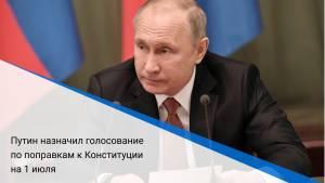 Путин назначил голосование по поправкам к Конституции на 1 июля