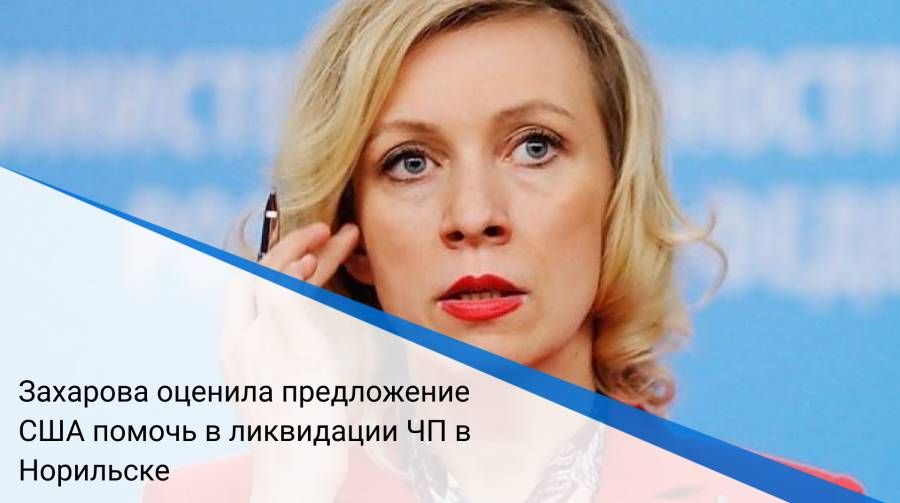 Захарова оценила предложение США помочь в ликвидации ЧП в Норильске