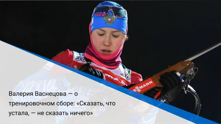 Валерия Васнецова — о тренировочном сборе: «Сказать, что устала, — не сказать ничего»