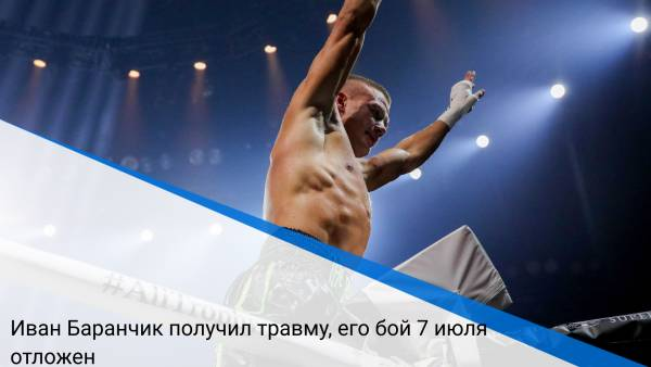 Иван Баранчик получил травму, его бой 7 июля отложен