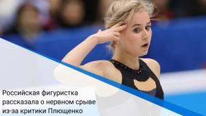 Российская фигуристка рассказала о нервном срыве из-за критики Плющенко