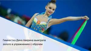 Гимнастка Дина Аверина выиграла золото в упражнениях с обручем