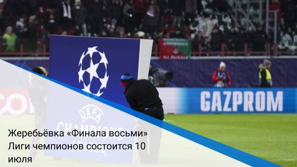 Жеребьёвка «Финала восьми» Лиги чемпионов состоится 10 июля
