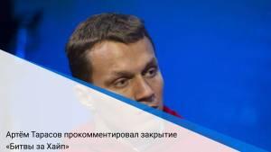 Артём Тарасов прокомментировал закрытие «Битвы за Хайп»