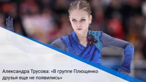 Александра Трусова: «В группе Плющенко друзья еще не появились»