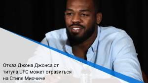 Отказ Джона Джонса от титула UFC может отразиться на Стипе Миочиче