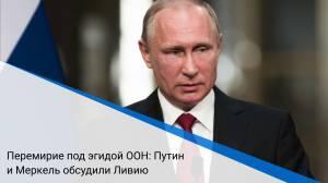 Перемирие под эгидой ООН: Путин и Меркель обсудили Ливию