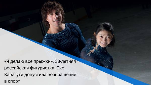 «Яделаю все прыжки». 38-летняя российская фигуристка Юко Кавагути допустила возвращение вспорт