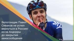 Велогонщик Павел Сиваков не успел вернуться в Россию из-за Андорры до закрытия авиасообщения