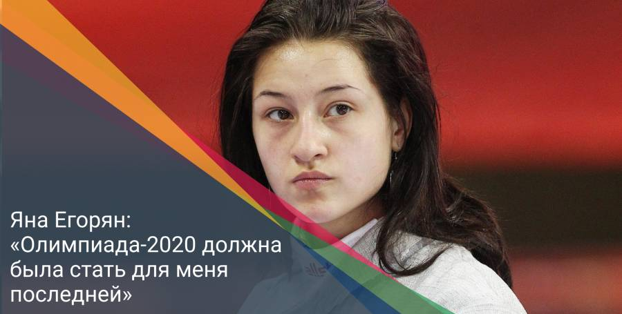 Яна Егорян: «Олимпиада-2020 должна была стать для меня последней»