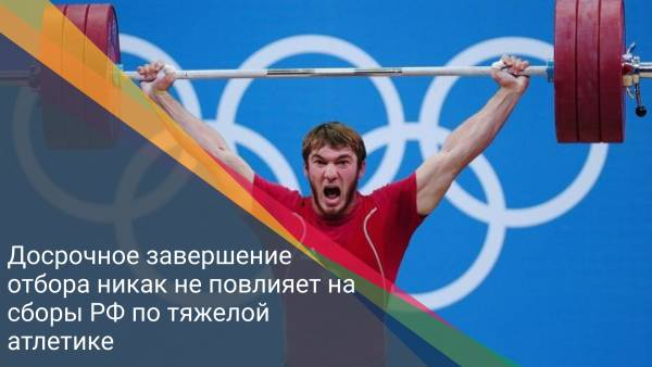 Досрочное завершение отбора никак не повлияет на сборы РФ по тяжелой атлетике