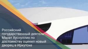 Российский государственный деятель Марат Хуснуллин по достоинству оценил новый дворец в Иркутске