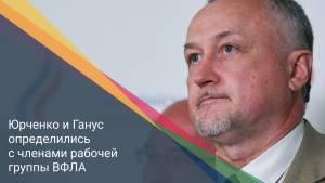 Юрченко и Ганус определились с членами рабочей группы ВФЛА