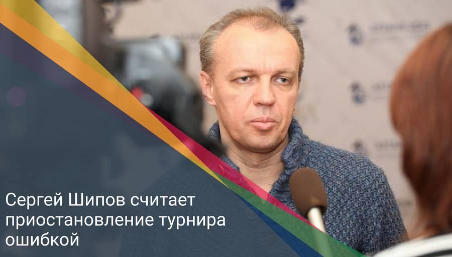 Сергей Шипов считает приостановление турнира ошибкой